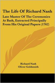 The Life of Richard Nash: Late Master of the Ceremonies at Bath, Extracted Principally from His Original Papers (1762) - Richard Nash, Oliver Goldsmith