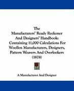 The Manufacturers' Ready Reckoner and Designers' Handbook: Containing 11,000 Calculations for Woollen Manufacturers, Designers, Pattern Weavers and Ov