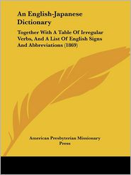 An English-Japanese Dictionary: Together with A Table of Irregular Verbs, and A List of English Signs and Abbreviations (1869) - American Presbyterian Missionary Press