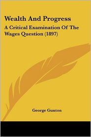 Wealth and Progress: A Critical Examination of the Wages Question (1897) - George Gunton