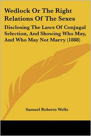 Wedlock or the Right Relations of the Sexes: Disclosing the Laws of Conjugal Selection, and Showing Who May, and Who May Not Marry (1888) - Samuel Roberts Wells