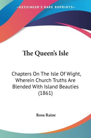 The Queen's Isle: Chapters on the Isle of Wight, Wherein Church Truths Are Blended with Island Beauties (1861) - Rosa Raine