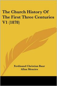 The Church History of the First Three Centuries V1 (1878) - Ferdinand Christian Baur, Allan Menzies (Translator)