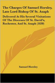 The Charges of Samuel Horsley, Late Lord Bishop of St. Asaph: Delivered at His Several Visitations of the Dioceses of St. David's, Rochester, and St.