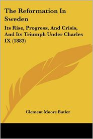 The Reformation in Sweden: Its Rise, Progress, and Crisis, and Its Triumph Under Charles IX (1883) - Clement Moore Butler