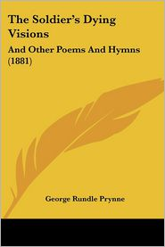 The Soldier's Dying Visions: And Other Poems and Hymns (1881) - George Rundle Prynne