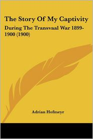 The Story of My Captivity: During the Transvaal War 1899-1900 (1900) - Adrian Hofmeyr