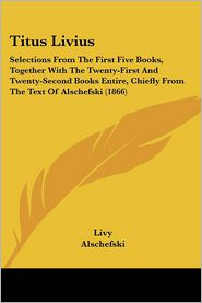 Titus Livius: Selections from the First Five Books, Together with the Twenty-First and Twenty-Second Books Entire, Chiefly from the - Livy, Alschefski, John Larkin Lincoln (Editor)