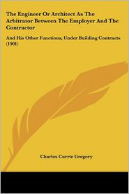 The Engineer or Architect as the Arbitrator Between the Employer and the Contractor: And His Other Functions, Under Building Contracts (1901) - Charles Currie Gregory
