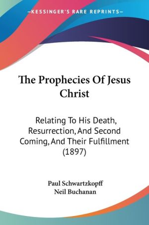 The Prophecies of Jesus Christ: Relating to His Death, Resurrection, and Second Coming, and Their Fulfillment (1897)