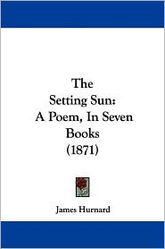 The Setting Sun: A Poem, in Seven Books (1871) - James Hurnard