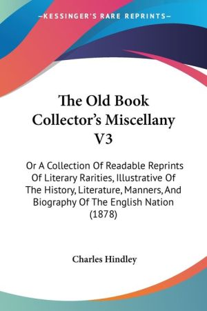 The Old Book Collector's Miscellany V3: Or a Collection of Readable Reprints of Literary Rarities, Illustrative of the History, Literature, Manners, a