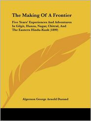 The Making of a Frontier: Five Years' Experiences and Adventures in Gilgit, Hunza, Nagar, Chitral, and the Eastern Hindu-Kush (1899) - Algernon George Arnold Durand
