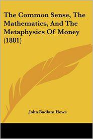 The Common Sense, the Mathematics, and the Metaphysics of Money (1881) - John Badlam Howe
