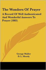 The Wonders of Prayer: A Record of Well Authenticated and Wonderful Answers to Prayer (1885) - George Muller, Charles Haddon Spurgeon, Dwight Lyman Moody
