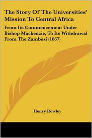 The Story of the Universities' Mission to Central Africa: From Its Commencement Under Bishop MacKenzie, to Its Withdrawal from the Zambesi (1867) - Henry Rowley