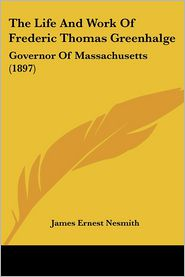 The Life and Work of Frederic Thomas Greenhalge: Governor of Massachusetts (1897) - James Ernest Nesmith