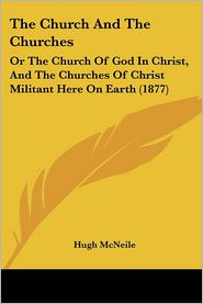 The Church and the Churches: Or the Church of God in Christ, and the Churches of Christ Militant Here on Earth (1877) - Hugh McNeile