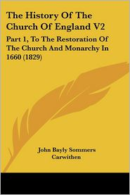 The History of the Church of England V2: Part 1, to the Restoration of the Church and Monarchy in 1660 (1829) - John Bayly Sommers Carwithen