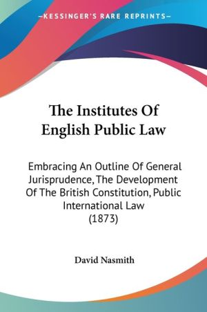 The Institutes of English Public Law: Embracing an Outline of General Jurisprudence, the Development of the British Constitution, Public International