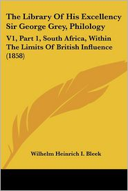 The Library of His Excellency Sir George Grey, Philology: V1, Part 1, South Africa, Within the Limits of British Influence (1858) - Wilhelm Heinrich I. Bleek