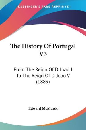 The History of Portugal V3: From the Reign of D. Joao II to the Reign of D. Joao V (1889) - Edward McMurdo