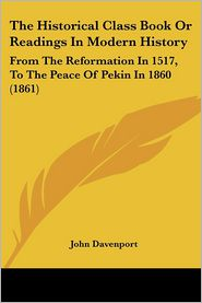 The Historical Class Book or Readings in Modern History: From the Reformation in 1517, to the Peace of Pekin in 1860 (1861) - John Davenport