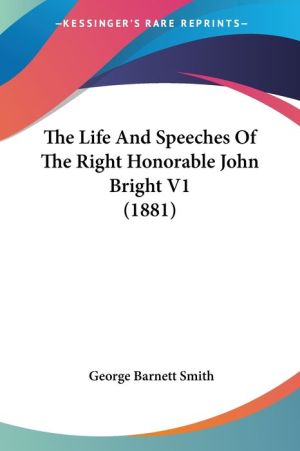 The Life and Speeches of the Right Honorable John Bright V1 (1881) - George Barnett Smith