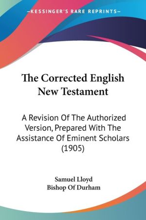 The Corrected English New Testament: A Revision of the Authorized Version, Prepared with the Assistance of Eminent Scholars (1905) - Samuel Lloyd, Foreword by Bishop Of Durham