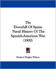 The Downfall of Spain: Naval History of the Spanish-American War (1900) - Herbert Wrigley Wilson