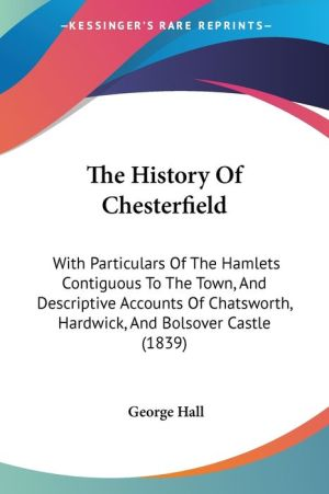 The History of Chesterfield: With Particulars of the Hamlets Contiguous to the Town, and Descriptive Accounts of Chatsworth, Hardwick, and Bolsover