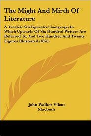 The Might and Mirth of Literature: A Treatise on Figurative Language, in Which Upwards of Six Hundred Writers Are Referred To, and Two Hundred and Twe - John Walker Vilant Macbeth
