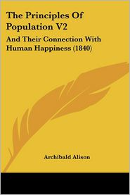 The Principles of Population V2: And Their Connection with Human Happiness (1840) - Archibald Alison