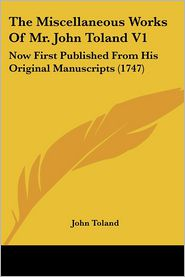 The Miscellaneous Works of Mr. John Toland V1: Now First Published from His Original Manuscripts (1747) - John Toland