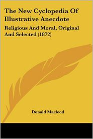 The New Cyclopedia of Illustrative Anecdote: Religious and Moral, Original and Selected (1872) - Donald MacLeod