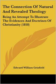 The Connection of Natural and Revealed Theology: Being an Attempt to Illustrate the Evidences and Doctrines of Christianity (1818) - Edward William Grinfield