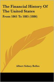 The Financial History of the United States: From 1861 to 1885 (1886) - Albert Sidney Bolles