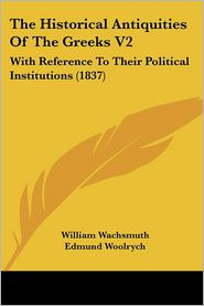 The Historical Antiquities of the Greeks V2: With Reference to Their Political Institutions (1837) - William Wachsmuth, Edmund Woolrych (Translator)