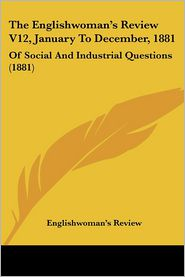 The Englishwoman's Review V12, January to December, 1881: Of Social and Industrial Questions (1881) - Review Englishwoman's Review