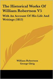 The Historical Works of William Robertson V5: With an Account of His Life and Writings (1813) - William Robertson