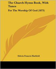 The Church Hymn Book, with Tunes: For the Worship of God (1873) - Edwin Francis Hatfield