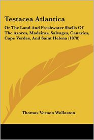 Testacea Atlantica: Or the Land and Freshwater Shells of the Azores, Madeiras, Salvages, Canaries, Cape Verdes, and Saint Helena (1878) - Thomas Vernon Wollaston