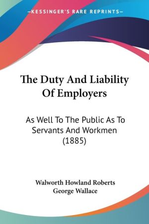 The Duty and Liability of Employers: As Well to the Public as to Servants and Workmen (1885) - Walworth Howland Roberts, George Wallace