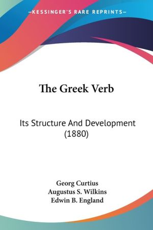 The Greek Verb: Its Structure and Development (1880) - Georg Curtius, Edwin Bourdieu England (Translator), Augustus S. Wilkins (Translator)