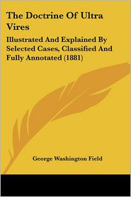 The Doctrine of Ultra Vires: Illustrated and Explained by Selected Cases, Classified and Fully Annotated (1881) - George Washington Field