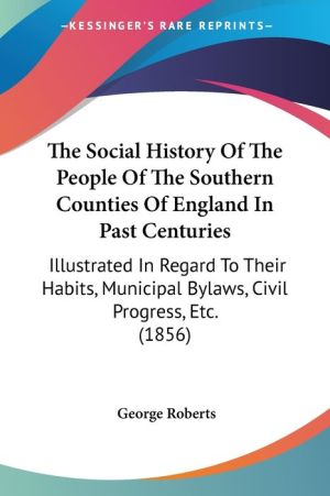 The Social History of the People of the Southern Counties of England in Past Centuries: Illustrated in Regard to Their Habits, Municipal Bylaws, Civil - George Roberts