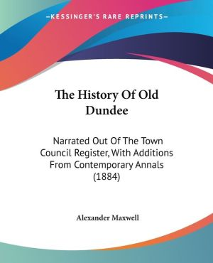 The History of Old Dundee: Narrated Out of the Town Council Register, with Additions from Contemporary Annals (1884)