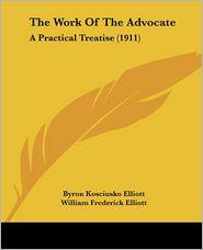 The Work of the Advocate: A Practical Treatise (1911) - Byron Kosciusko Elliott, William Frederick Elliott