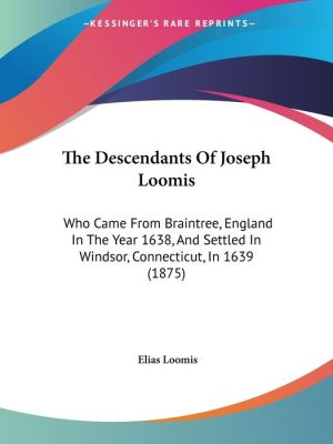 The Descendants of Joseph Loomis: Who Came from Braintree, England in the Year 1638, and Settled in Windsor, Connecticut, in 1639 (1875) - Elias Loomis