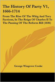 The History of Party V1, 1666-1714: From the Rise of the Whig and Tory Factions, in the Reign of Charles II to the Passing of the Reform Bill (1836) - George Wingrove Cooke